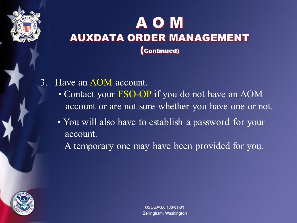 A O M AUXDATA ORDER MANAGEMENT ( Continued) USCGAUX 130-01-01 Bellingham, Washington 3. Have an AOM account. Contact your FSO-OP if you do not have an