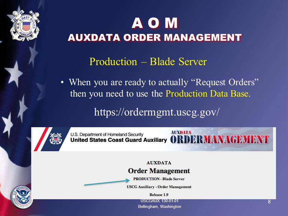 8 A O M AUXDATA ORDER MANAGEMENT USCGAUX 130-01-01 Bellingham, Washington Production – Blade Server When you are ready to actually Request Orders then you need to use the Production Data Base.