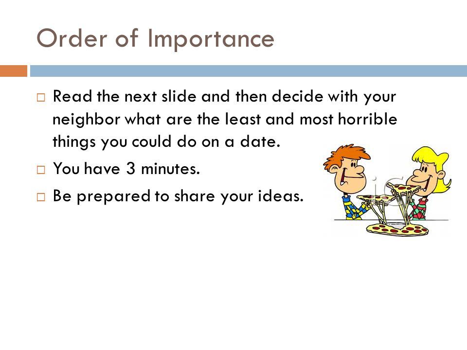 Order of Importance Read the next slide and then decide with your neighbor what are the least and most horrible things you could do on a date.