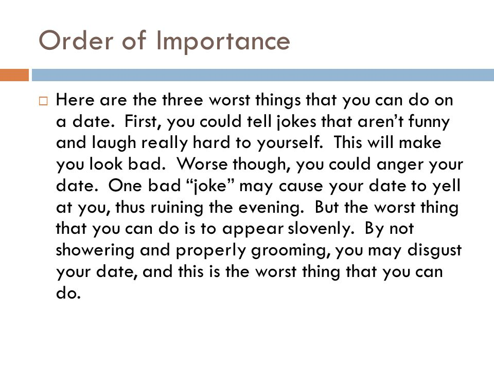 Order of Importance Here are the three worst things that you can do on a date.