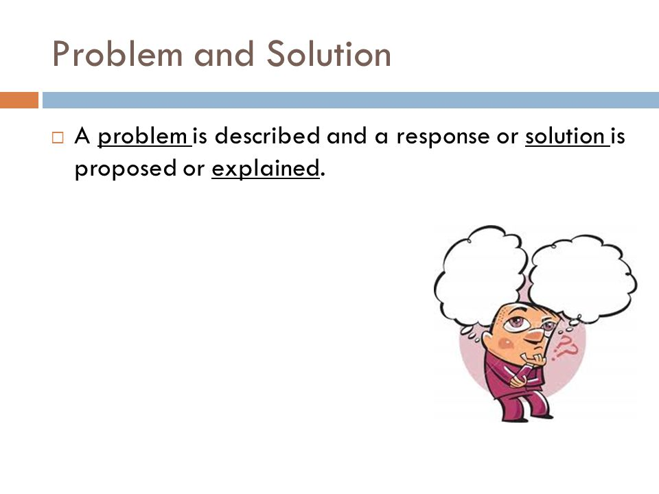 Problem and Solution A problem is described and a response or solution is proposed or explained.