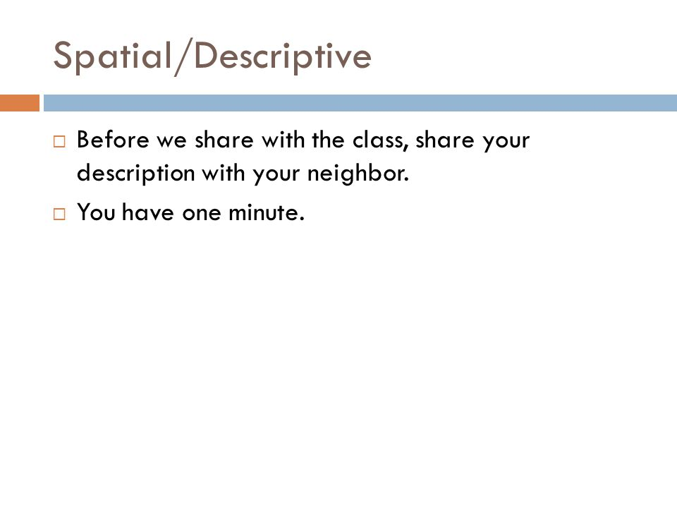 Spatial/Descriptive Before we share with the class, share your description with your neighbor.