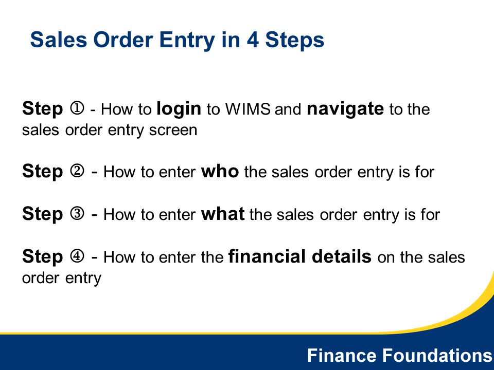 Sales Order Entry in 4 Steps Step - How to login to WIMS and navigate to the sales order entry screen Step - How to enter who the sales order entry is