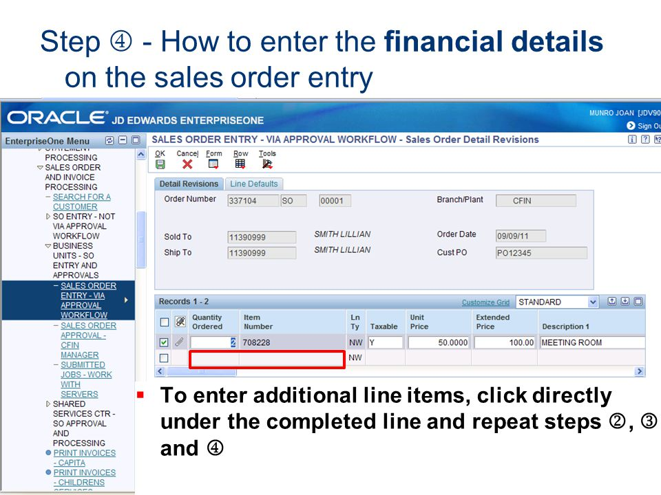 Step - How to enter the financial details on the sales order entry To enter additional line items, click directly under the completed line and repeat