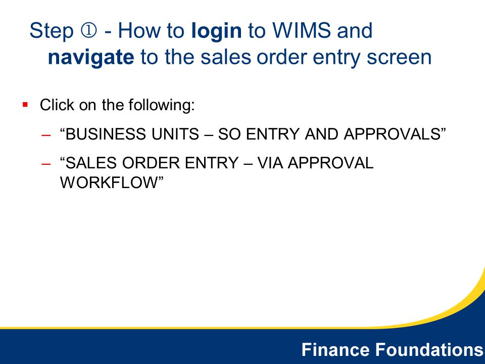 Step - How to login to WIMS and navigate to the sales order entry screen Click on the following: –BUSINESS UNITS – SO ENTRY AND APPROVALS –SALES ORDER