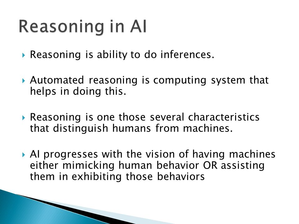 Reasoning is ability to do inferences. Automated reasoning is computing system that helps in doing this. Reasoning is one those several characteristic