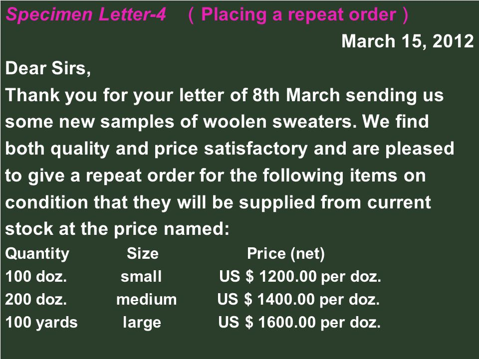 Specimen Letter-4 Placing a repeat order March 15, 2012 Dear Sirs, Thank you for your letter of 8th March sending us some new samples of woolen sweate