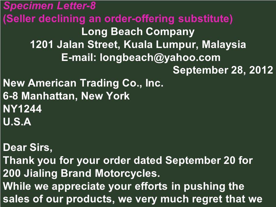 Specimen Letter-8 (Seller declining an order-offering substitute) Long Beach Company 1201 Jalan Street, Kuala Lumpur, Malaysia E-mail: longbeach@yahoo.com September 28, 2012 New American Trading Co., Inc.