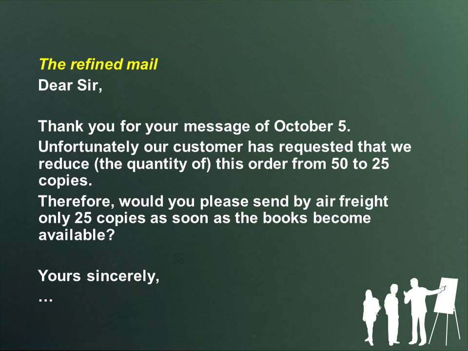 The refined mail Dear Sir, Thank you for your message of October 5. Unfortunately our customer has requested that we reduce (the quantity of) this ord