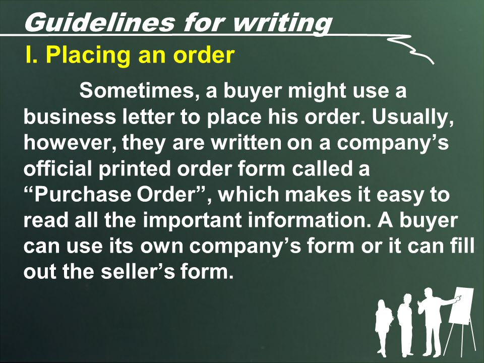 Guidelines for writing I. Placing an order Sometimes, a buyer might use a business letter to place his order. Usually, however, they are written on a