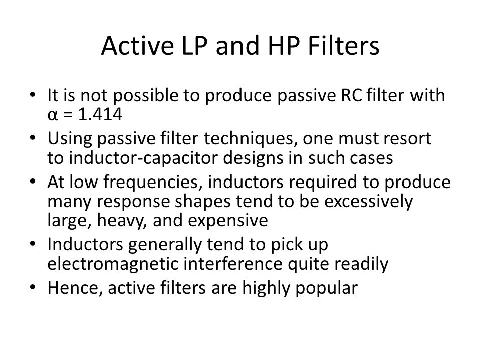 Active LP and HP Filters It is not possible to produce passive RC filter with α = 1.414 Using passive filter techniques, one must resort to inductor-c