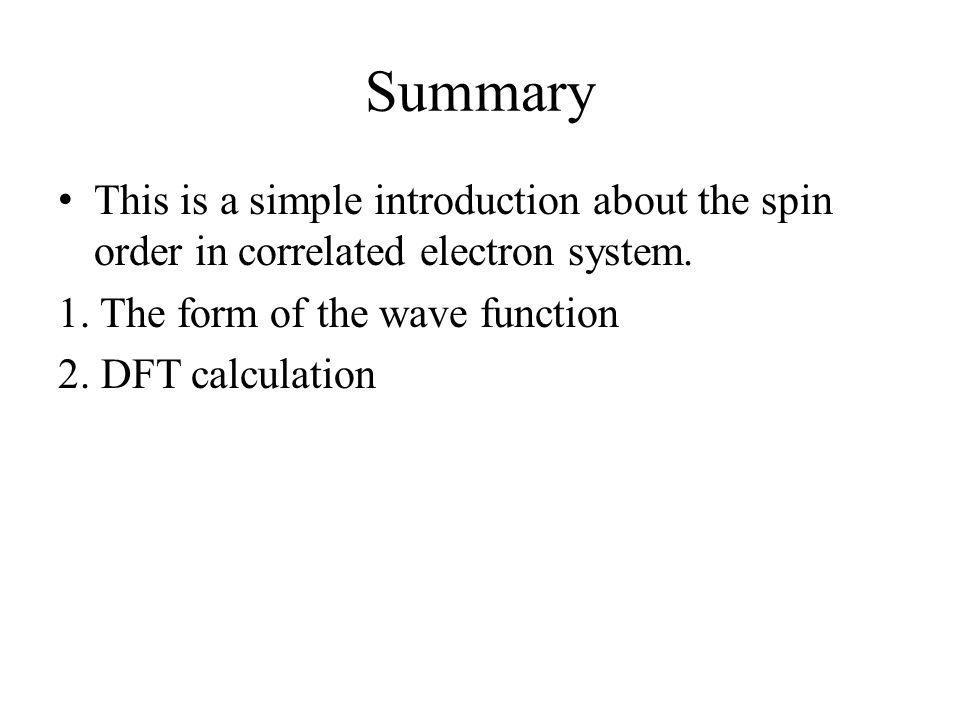 Summary This is a simple introduction about the spin order in correlated electron system. 1. The form of the wave function 2. DFT calculation