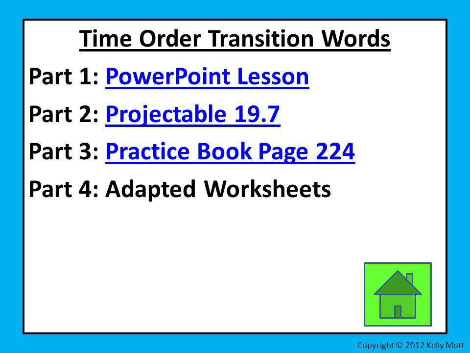 Time Order Transition Words Part 1: PowerPoint LessonPowerPoint Lesson Part 2: Projectable 19.7Projectable 19.7 Part 3: Practice Book Page 224Practice
