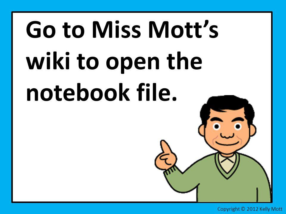 Go to Miss Motts wiki to open the notebook file. Copyright © 2012 Kelly Mott