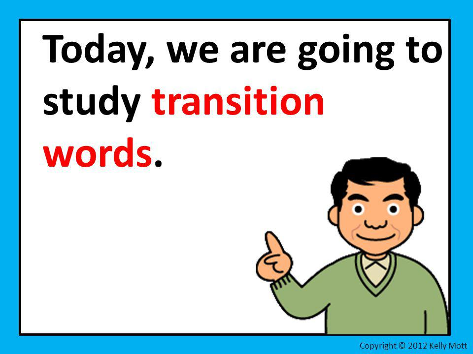 Today, we are going to study transition words. Copyright © 2012 Kelly Mott