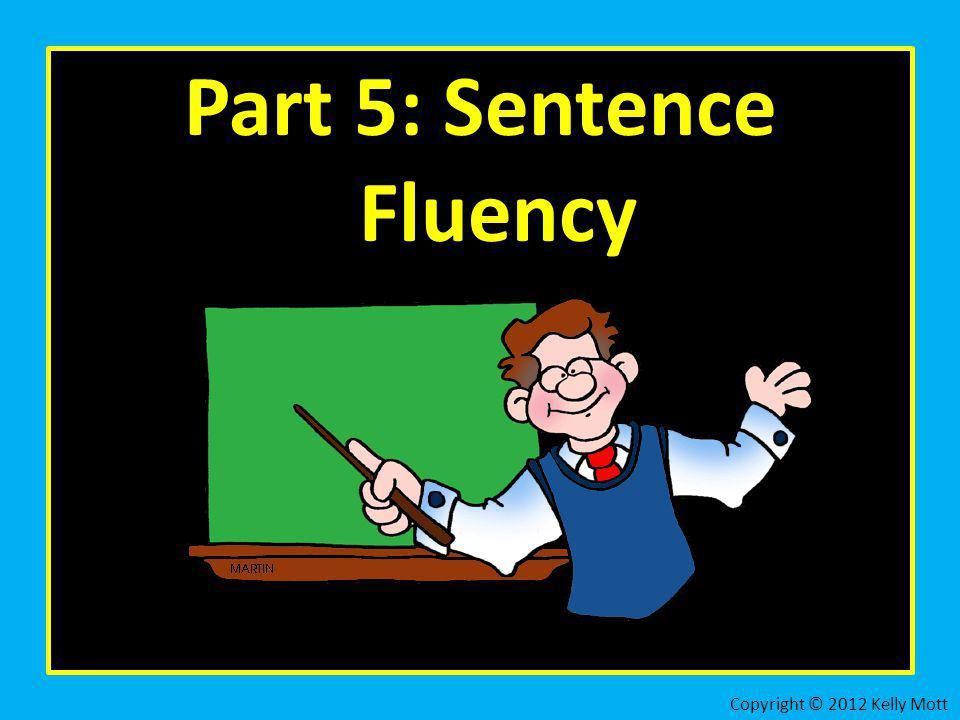 Part 5: Sentence Fluency Copyright © 2012 Kelly Mott
