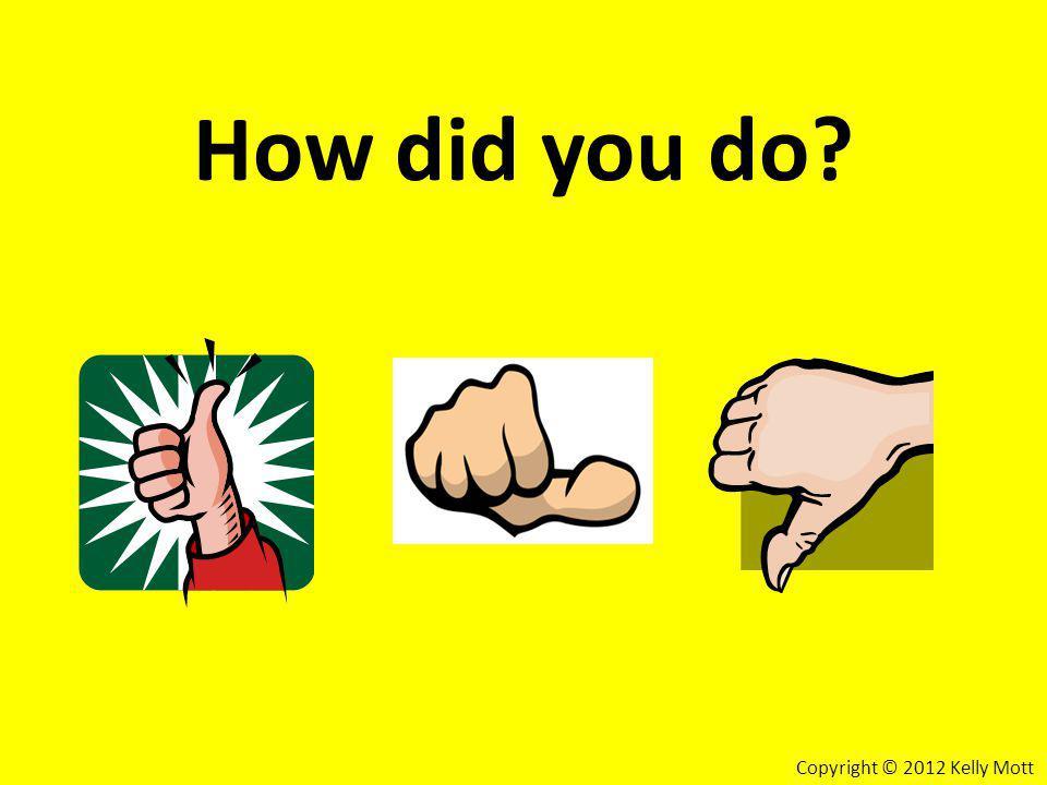 How did you do? Copyright © 2012 Kelly Mott