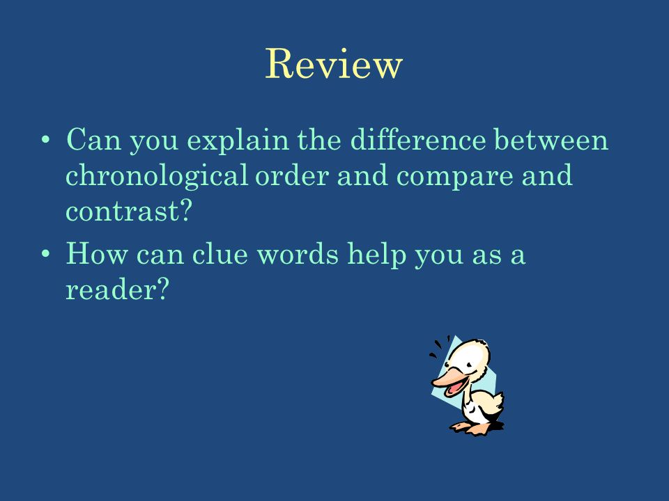 Review Can you explain the difference between chronological order and compare and contrast? How can clue words help you as a reader?