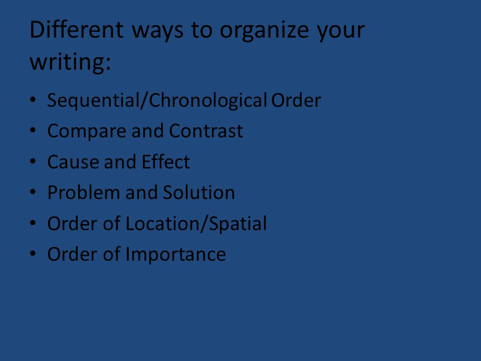 Different ways to organize your writing: Sequential/Chronological Order Compare and Contrast Cause and Effect Problem and Solution Order of Location/S
