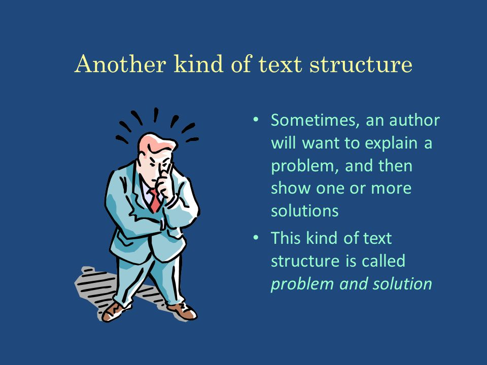 Another kind of text structure Sometimes, an author will want to explain a problem, and then show one or more solutions This kind of text structure is