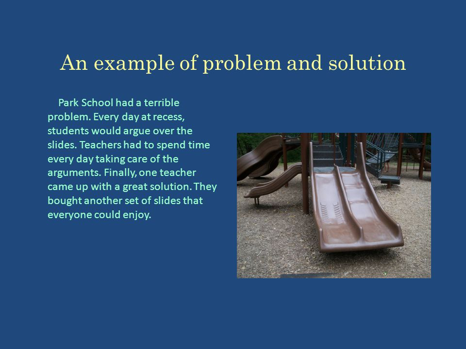 An example of problem and solution Park School had a terrible problem. Every day at recess, students would argue over the slides. Teachers had to spen