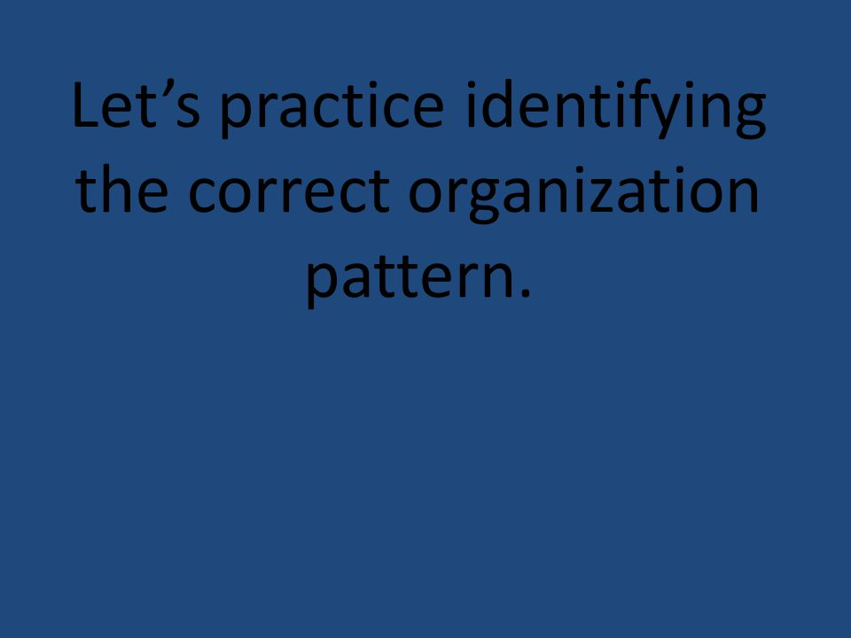 Lets practice identifying the correct organization pattern.