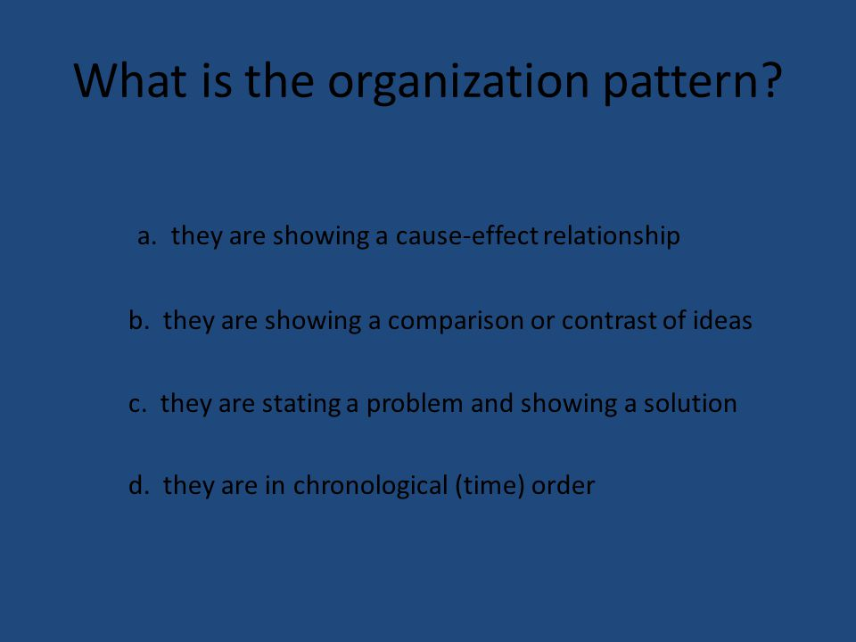 What is the organization pattern? a. they are showing a cause-effect relationship b. they are showing a comparison or contrast of ideas c. they are st