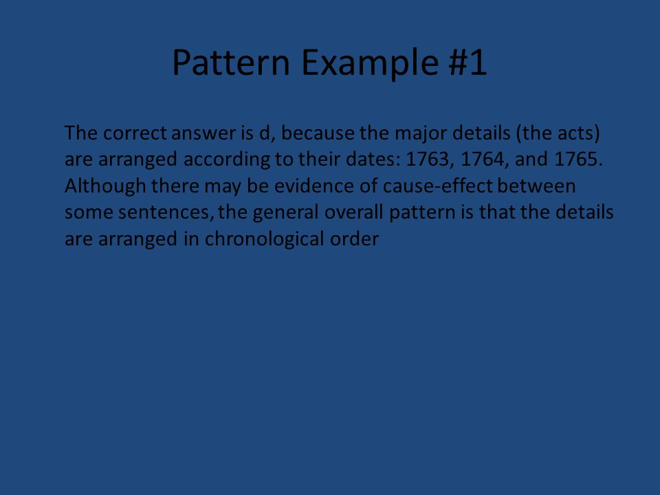 Pattern Example #1 The correct answer is d, because the major details (the acts) are arranged according to their dates: 1763, 1764, and 1765. Although