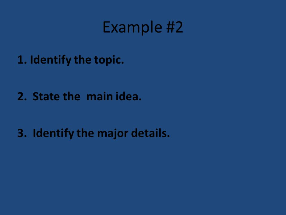 Example #2 1. Identify the topic. 2. State the main idea. 3. Identify the major details.