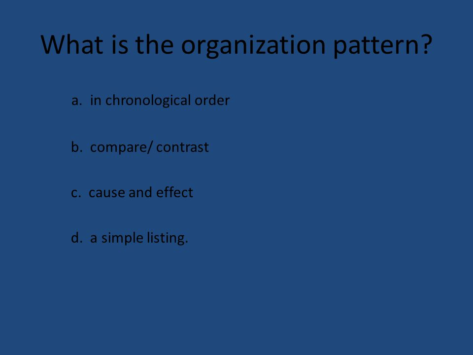 What is the organization pattern? a. in chronological order b. compare/ contrast c. cause and effect d. a simple listing.