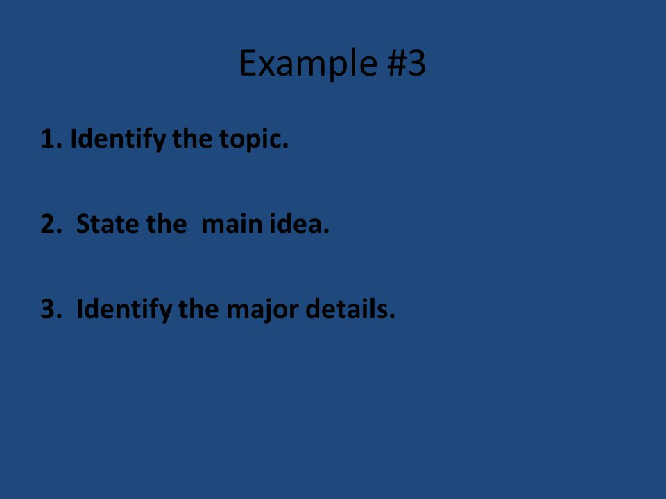 Example #3 1. Identify the topic. 2. State the main idea. 3. Identify the major details.