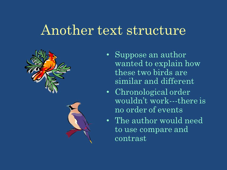 Another text structure Suppose an author wanted to explain how these two birds are similar and different Chronological order wouldnt work---there is n