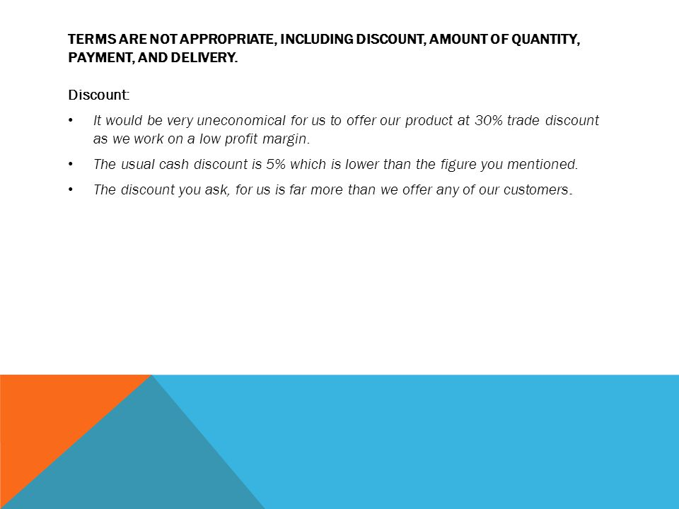 TERMS ARE NOT APPROPRIATE, INCLUDING DISCOUNT, AMOUNT OF QUANTITY, PAYMENT, AND DELIVERY. Discount: It would be very uneconomical for us to offer our