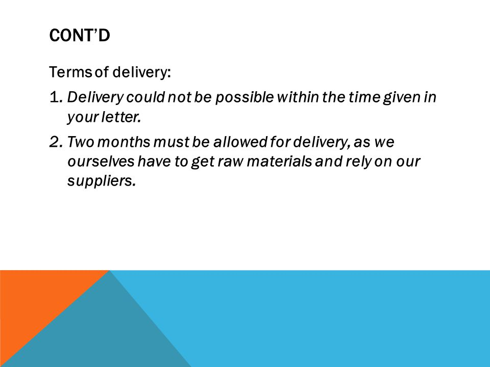 CONTD Terms of delivery: 1. Delivery could not be possible within the time given in your letter. 2. Two months must be allowed for delivery, as we our