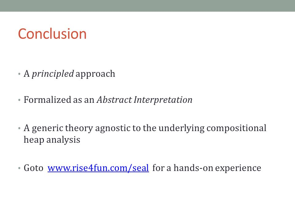 Conclusion A principled approach Formalized as an Abstract Interpretation A generic theory agnostic to the underlying compositional heap analysis Goto www.rise4fun.com/seal for a hands-on experiencewww.rise4fun.com/seal