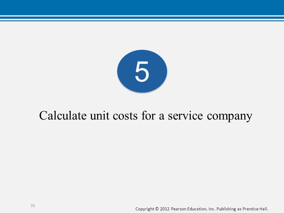 Copyright © 2012 Pearson Education, Inc. Publishing as Prentice Hall. Calculate unit costs for a service company 5 5 35