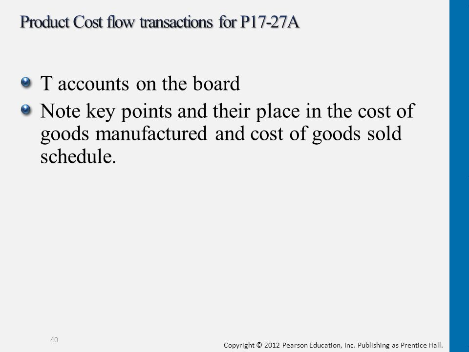 Copyright © 2012 Pearson Education, Inc. Publishing as Prentice Hall. T accounts on the board Note key points and their place in the cost of goods man