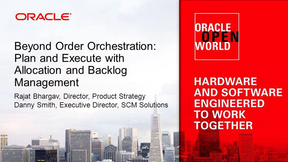 Beyond Order Orchestration: Plan and Execute with Allocation and Backlog Management Rajat Bhargav, Director, Product Strategy Danny Smith, Executive Director, SCM Solutions