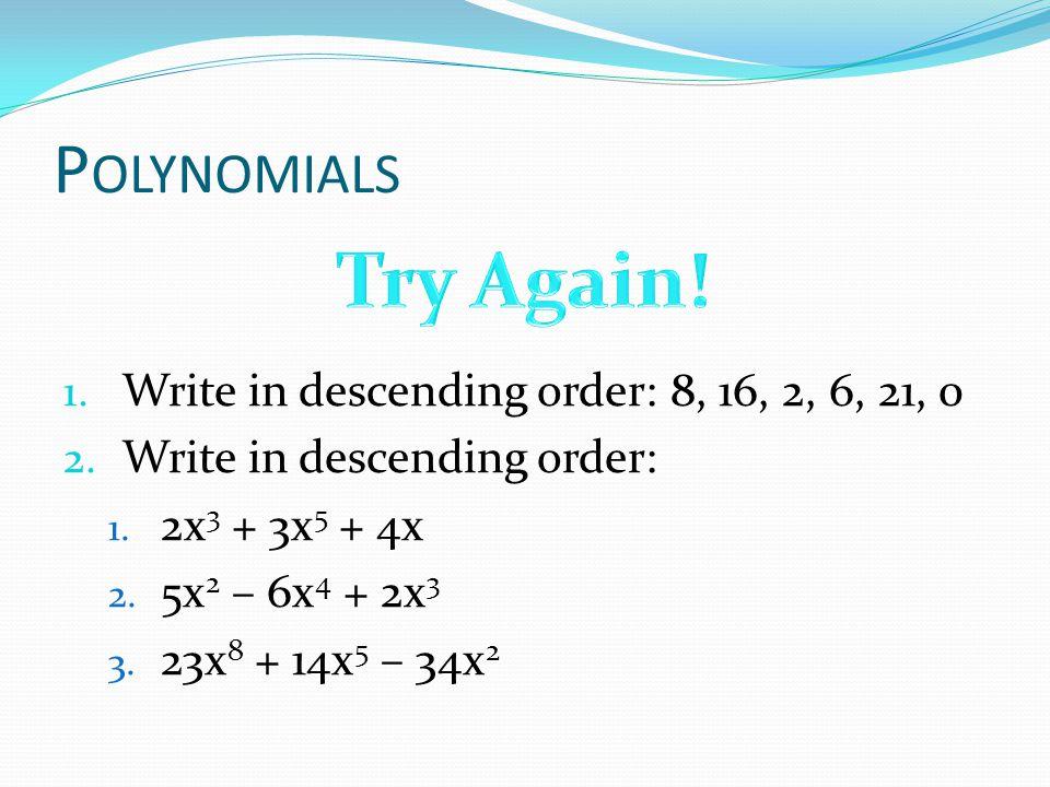 P OLYNOMIALS 1. Write in descending order: 8, 16, 2, 6, 21, 0 2. Write in descending order: 1. 2x 3 + 3x 5 + 4x 2. 5x 2 – 6x 4 + 2x 3 3. 23x 8 + 14x 5