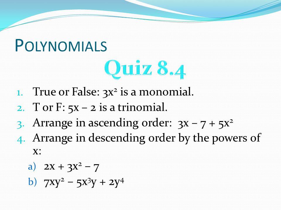 P OLYNOMIALS 1. True or False: 3x 2 is a monomial. 2. T or F: 5x – 2 is a trinomial. 3. Arrange in ascending order: 3x – 7 + 5x 2 4. Arrange in descen