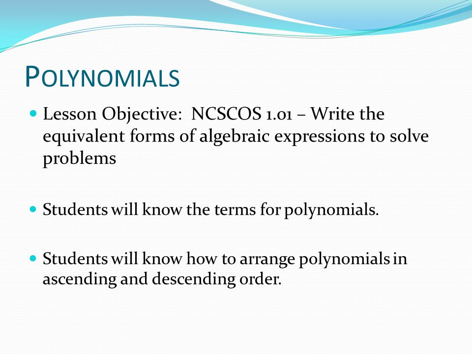 P OLYNOMIALS Lesson Objective: NCSCOS 1.01 – Write the equivalent forms of algebraic expressions to solve problems Students will know the terms for po