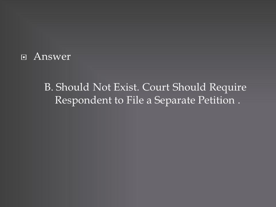 Answer B. Should Not Exist. Court Should Require Respondent to File a Separate Petition.