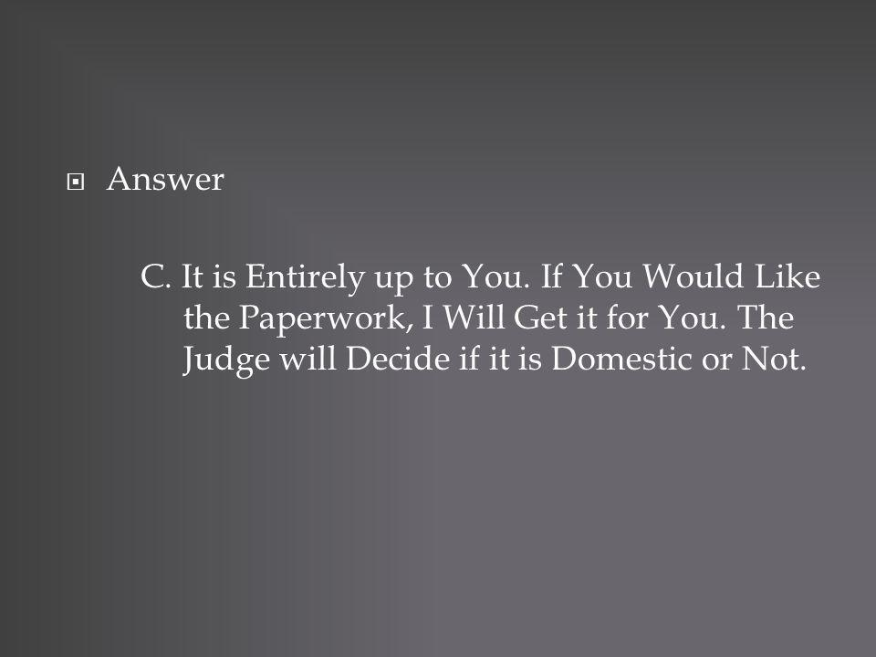 Answer C. It is Entirely up to You. If You Would Like the Paperwork, I Will Get it for You. The Judge will Decide if it is Domestic or Not.