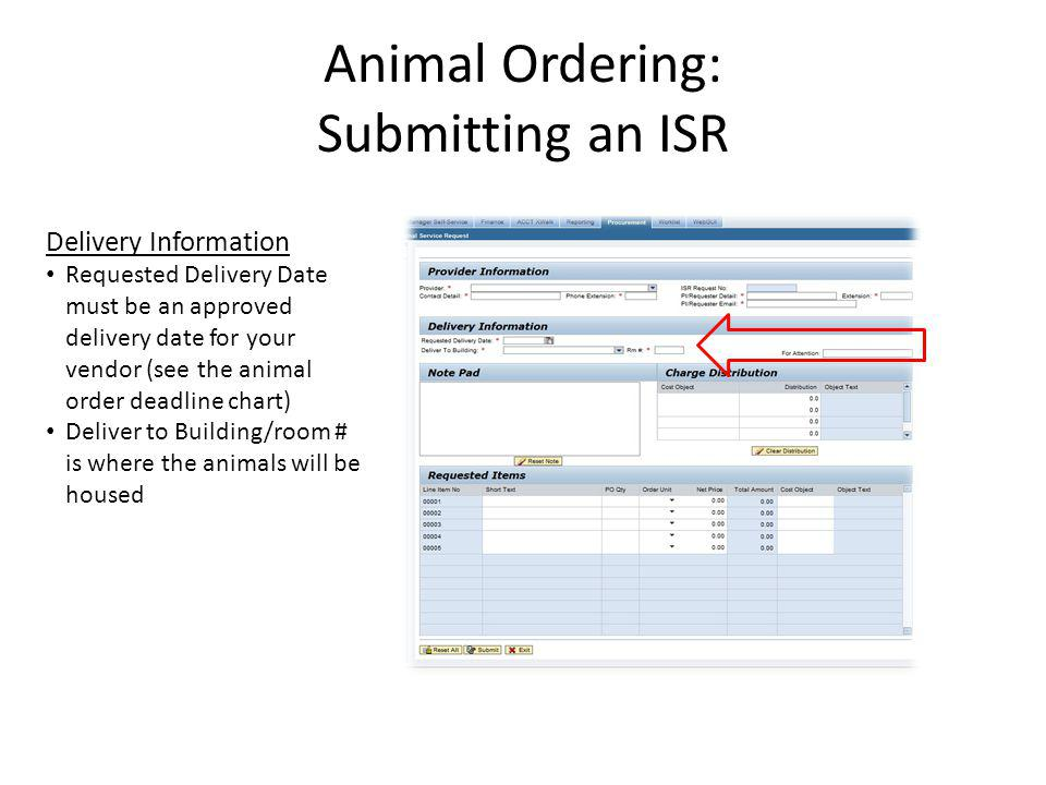 Animal Ordering: Submitting an ISR The following information is needed in the Note Pad: Vendor IACUC protocol number USDA pain category Vendor catalog number for each strain Full strain code (this can be obtained from the vendors website) Sex of animals Age/weight of animals Special housing instructions