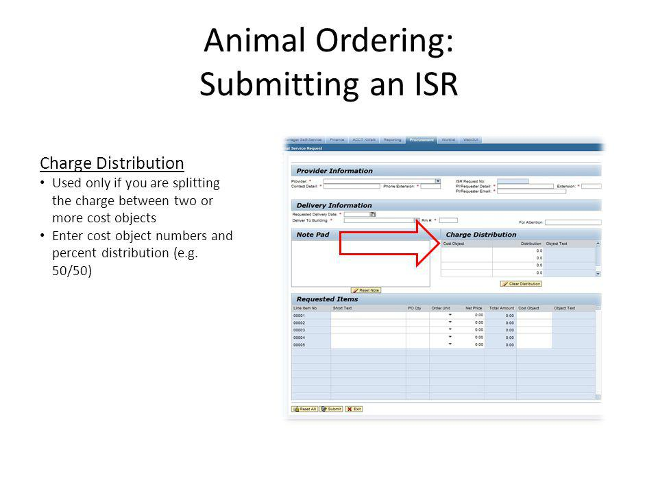 Animal Ordering: Submitting an ISR Requested Items Each strain/sex/age or weight goes on its own line item PO quantity is the number of animals Order unit is Each (EA) Net Price is the price per animal Enter cost object here (if using only one) Notes Accurate pricing information is required You may need to contact the vendor for pricing Include a reasonable estimate of shipping (including crate) costs on a separate line item