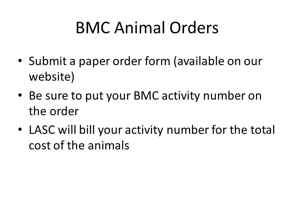BMC Animal Orders Submit a paper order form (available on our website) Be sure to put your BMC activity number on the order LASC will bill your activity number for the total cost of the animals