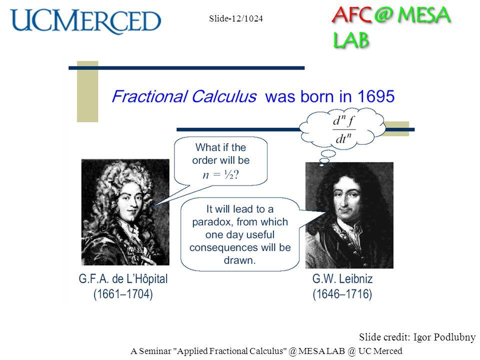 AFC @ MESA LAB Slide credit: Igor Podlubny Slide-12/1024 A Seminar Applied Fractional Calculus @ MESA LAB @ UC Merced