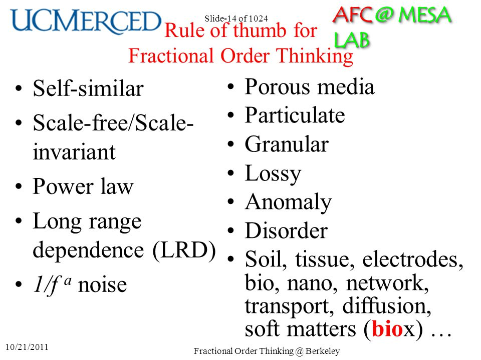 AFC @ MESA LAB 10/21/2011 Fractional Order Thinking @ Berkeley Slide-14 of 1024 Rule of thumb for Fractional Order Thinking Self-similar Scale-free/Scale- invariant Power law Long range dependence (LRD) 1/f a noise Porous media Particulate Granular Lossy Anomaly Disorder Soil, tissue, electrodes, bio, nano, network, transport, diffusion, soft matters (biox) …