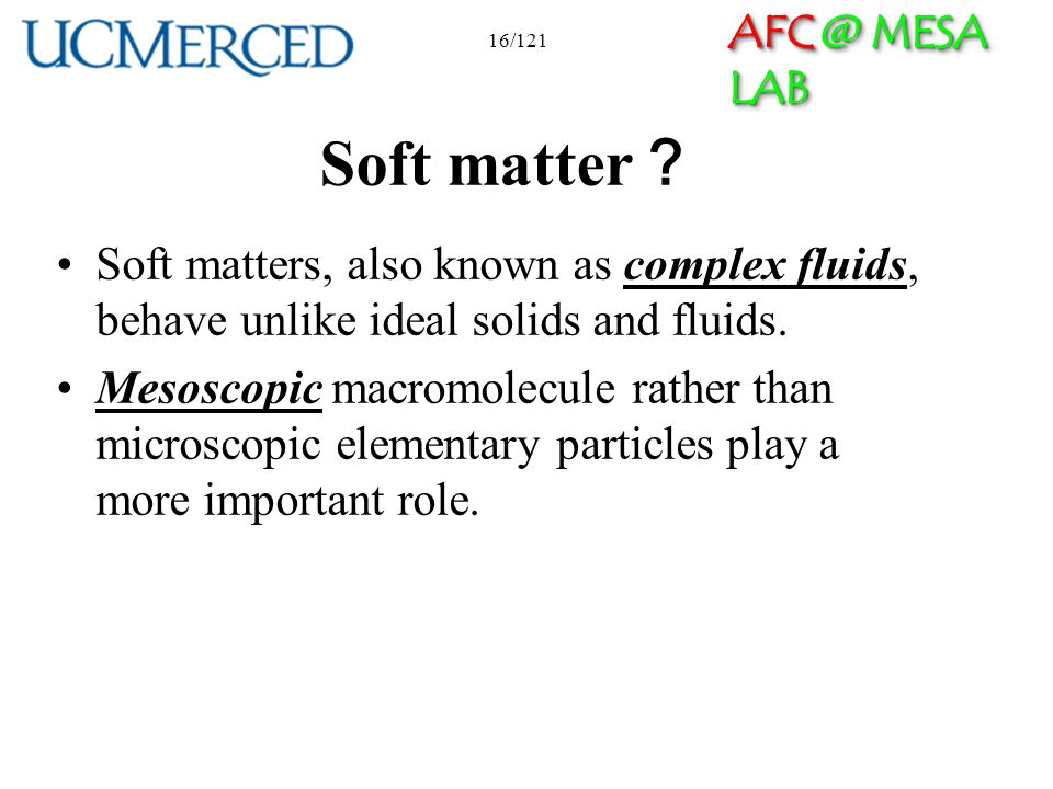 AFC @ MESA LAB 16/121 Soft matter Soft matters, also known as complex fluids, behave unlike ideal solids and fluids. Mesoscopic macromolecule rather t