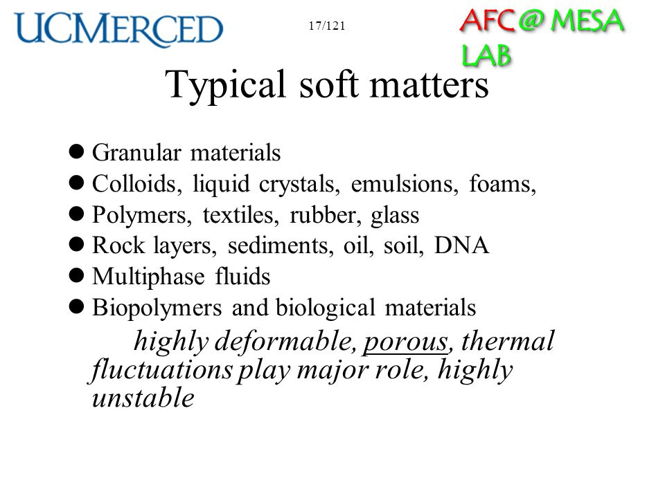 AFC @ MESA LAB 17/121 Typical soft matters Granular materials Colloids, liquid crystals, emulsions, foams, Polymers, textiles, rubber, glass Rock laye